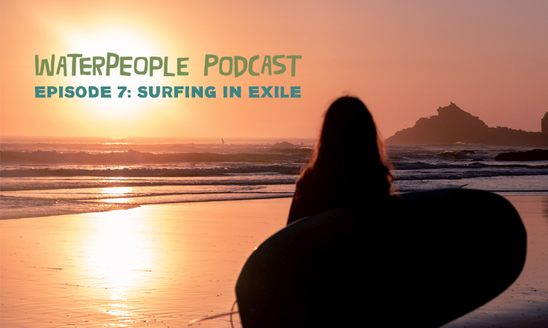 WaterPeople Podcast: Surfing in Exile – Episode 7