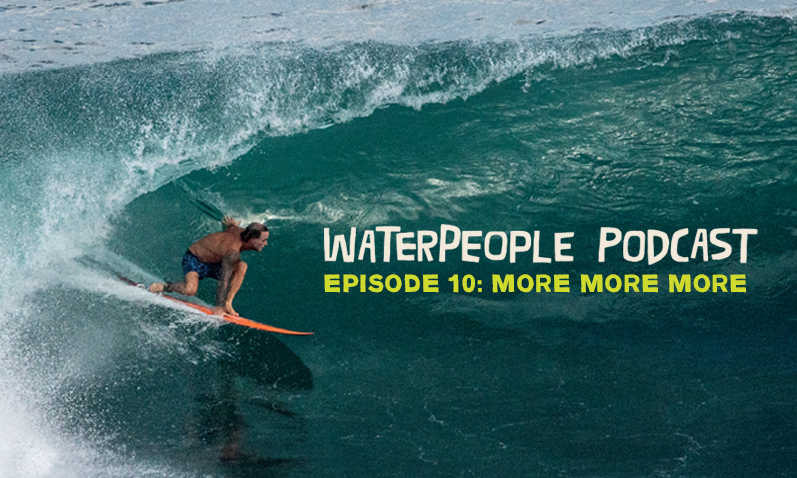 WATERPEOPLE PODCAST: MORE MORE MORE – EPISODE 10