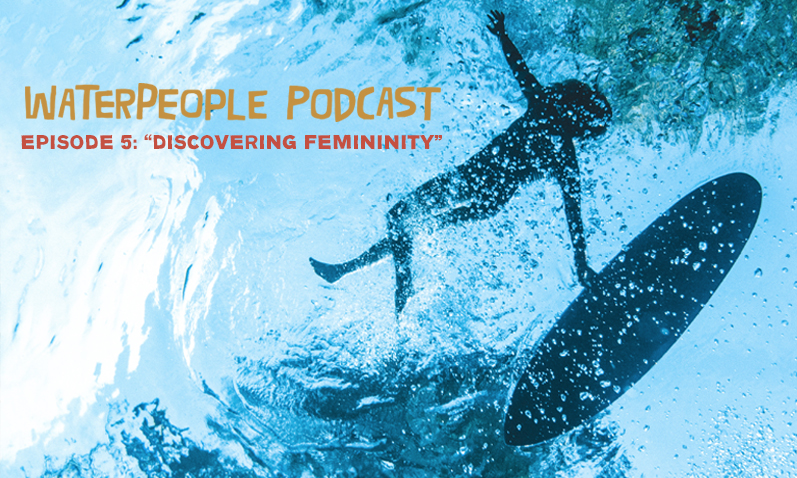 Waterpeople Podcast: Discovering Femininity – Episode 5