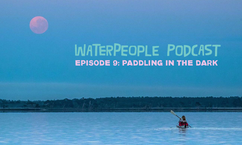 WaterPeople Podcast: Paddling In the Dark – Episode 9